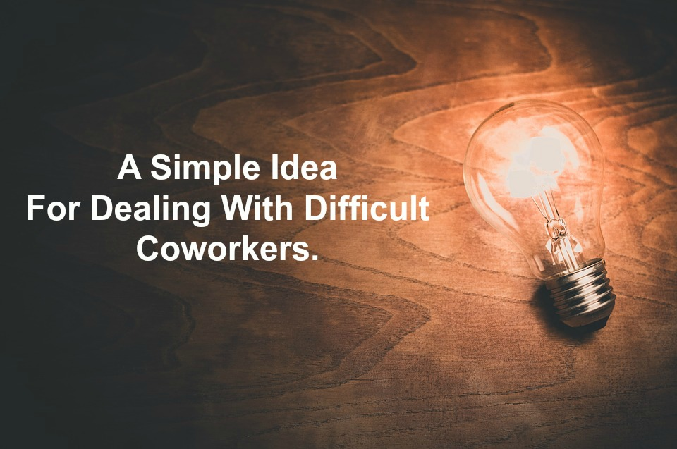 A Simple Idea For Dealing With Difficult Coworkers.
