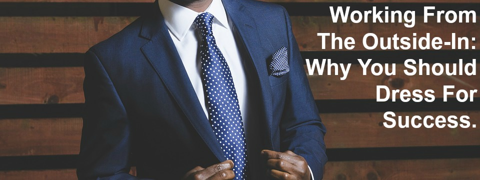 Working From The Outside-In: Why You Should Dress For Success.