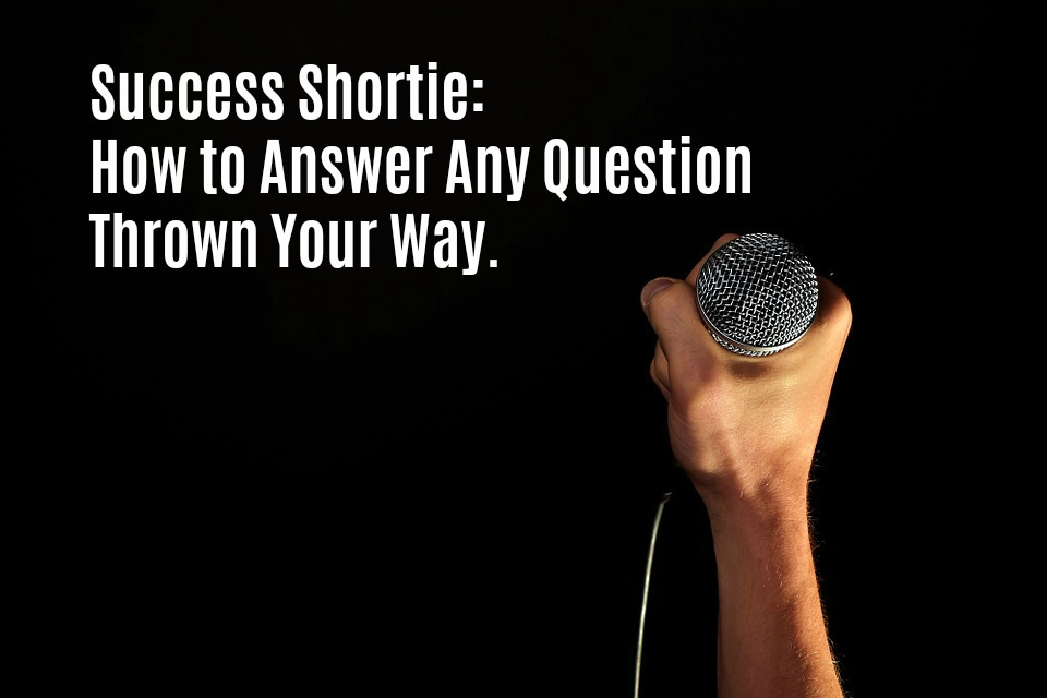 Success Shortie: How to Answer Any Question Thrown Your Way.