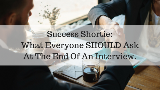 Success Shortie: What Everyone SHOULD Ask At The End Of An Interview.